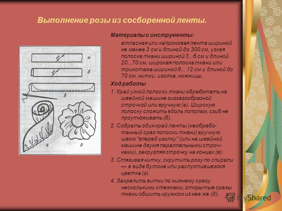 Выполнение розы из сосборенной ленты. Материалы и инструменты: атласная или капроновая лента шириной не менее 3 см и длиной до 300 см, узкая полоска ткани шириной 3...6 см и длиной 20...70 см, широкая полоска ткани или трикотажа шириной 6... 12 см и