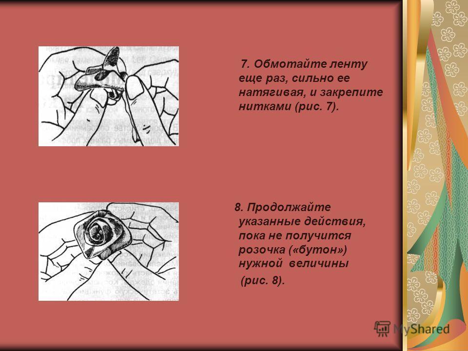 7. Обмотайте ленту еще раз, сильно ее натягивая, и закрепите нитками (рис. 7). 8. Продолжайте указанные действия, пока не получится розочка («бутон») нужной величины (рис. 8).