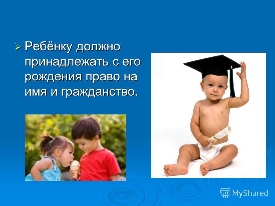 Ребёнку должно принадлежать с его рождения право на имя и гражданство. Ребёнку должно принадлежать с его рождения право на имя и гражданство.