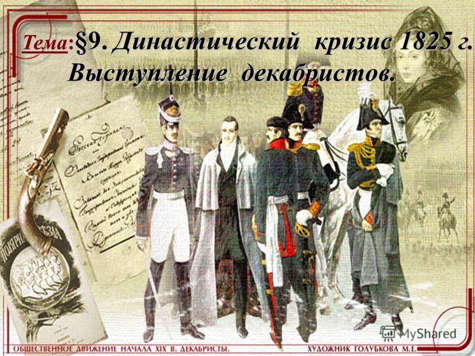 Тема: §9. Династический кризис 1825 г. Выступление декабристов. Выступление декабристов.