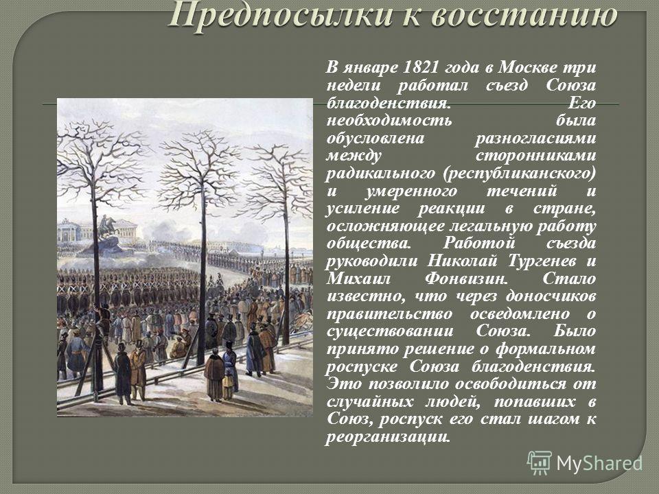 В январе 1821 года в Москве три недели работал съезд Союза благоденствия. Его необходимость была обусловлена разногласиями между сторонниками радикального (республиканского) и умеренного течений и усиление реакции в стране, осложняющее легальную рабо