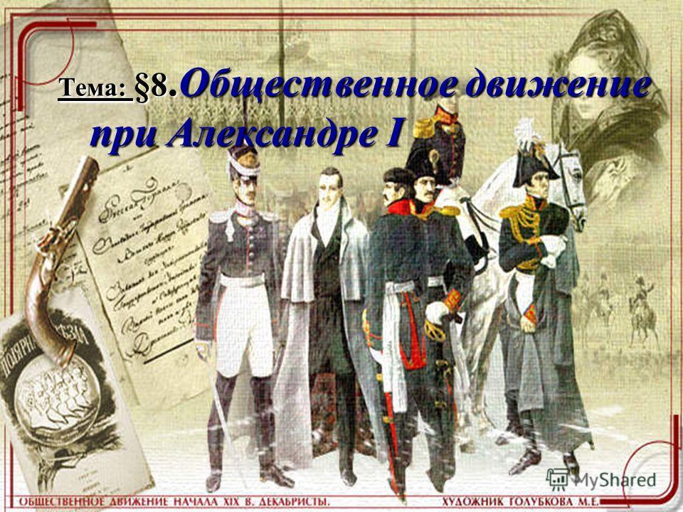 Тема: §8.Общественное движение при Александре I при Александре I