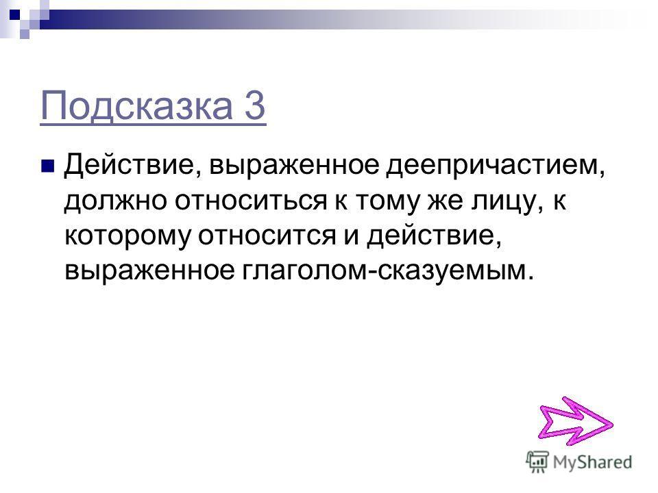 Подсказка 3 Действие, выраженное деепричастием, должно относиться к тому же лицу, к которому относится и действие, выраженное глаголом-сказуемым.