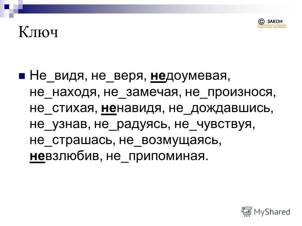 Ключ Не_видя, не_веря, недоумевая, не_находя, не_замечая, не_произнося, не_стихая, ненавидя, не_дождавшись, не_узнав, не_радуясь, не_чувствуя, не_страшась, не_возмущаясь, невзлюбив, не_припоминая.