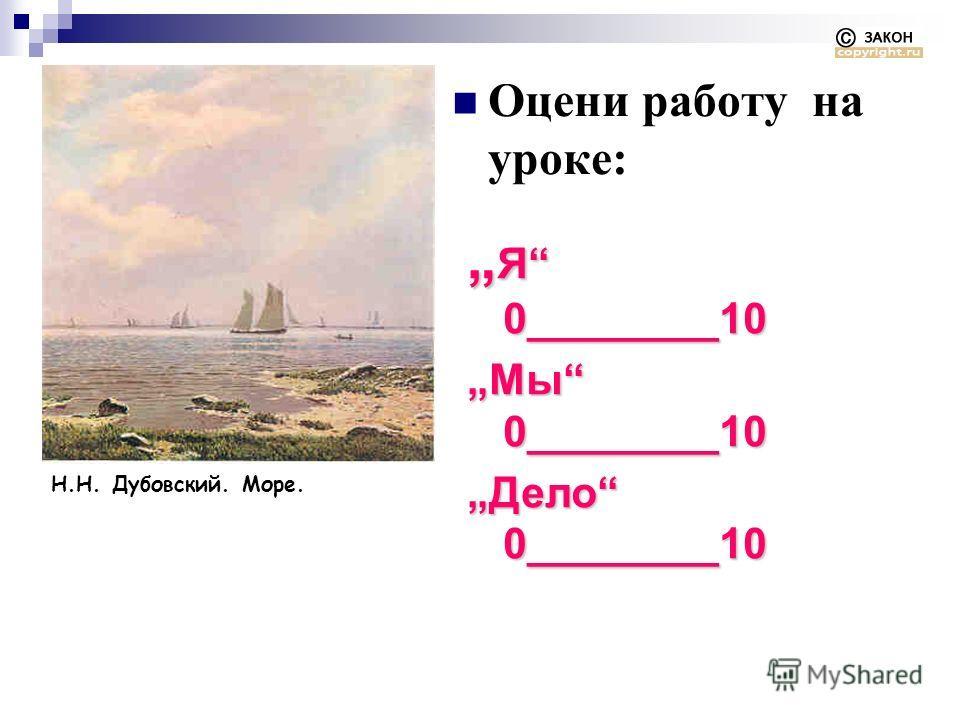 Н.Н. Дубовский. Море. Оцени работу на уроке: Я 0________10 Я 0________10 Мы 0________10 Дело 0________10