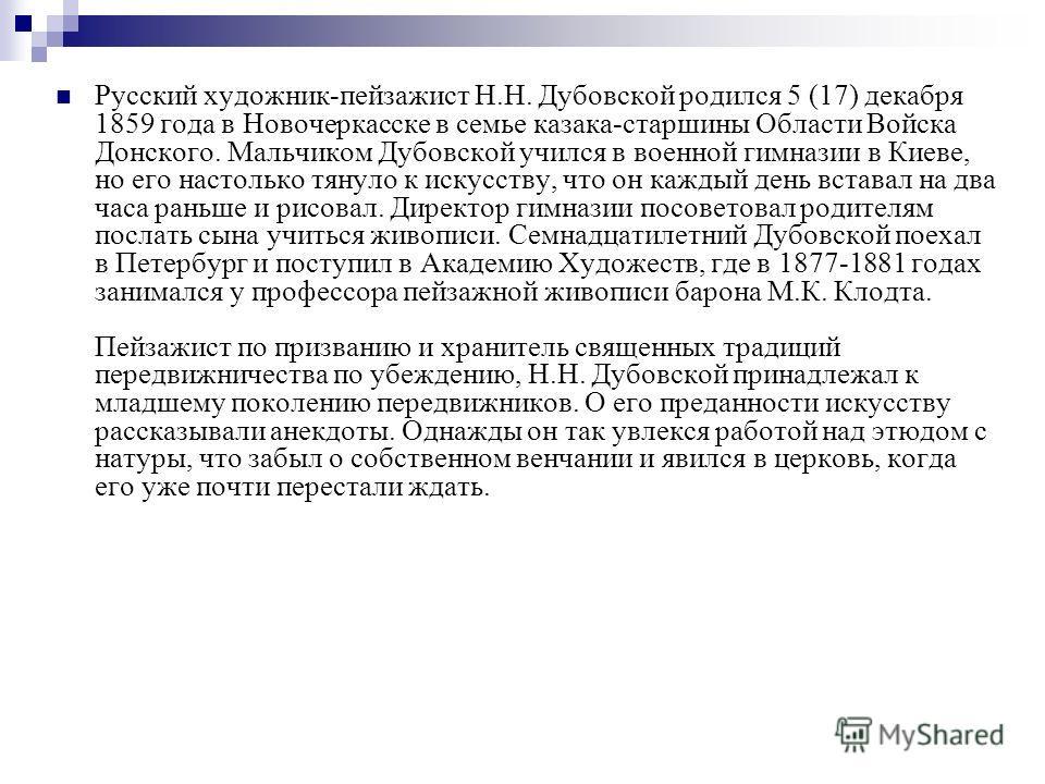 Русский художник-пейзажист Н.Н. Дубовской родился 5 (17) декабря 1859 года в Новочеркасске в семье казака-старшины Области Войска Донского. Мальчиком Дубовской учился в военной гимназии в Киеве, но его настолько тянуло к искусству, что он каждый день