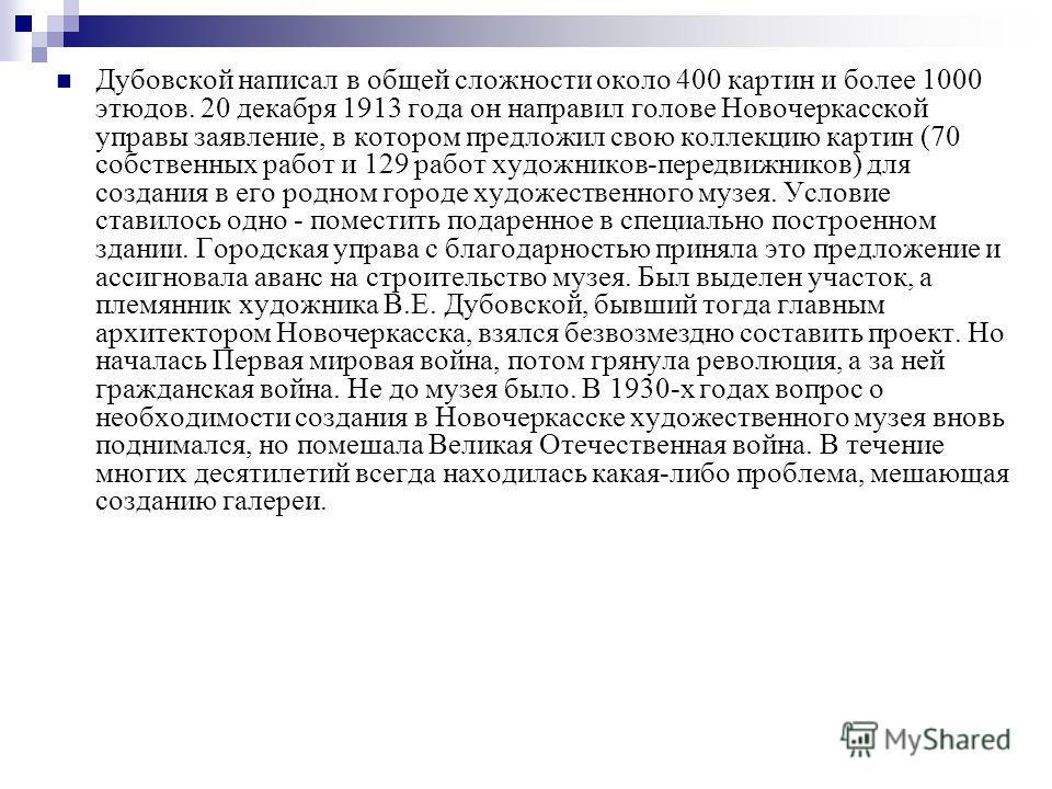 Дубовской написал в общей сложности около 400 картин и более 1000 этюдов. 20 декабря 1913 года он направил голове Новочеркасской управы заявление, в котором предложил свою коллекцию картин (70 собственных работ и 129 работ художников-передвижников) д