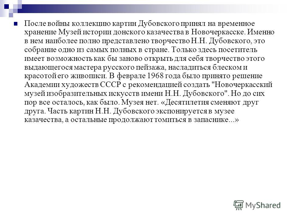 После войны коллекцию картин Дубовского принял на временное хранение Музей истории донского казачества в Новочеркасске. Именно в нем наиболее полно представлено творчество Н.Н. Дубовского, это собрание одно из самых полных в стране. Только здесь посе