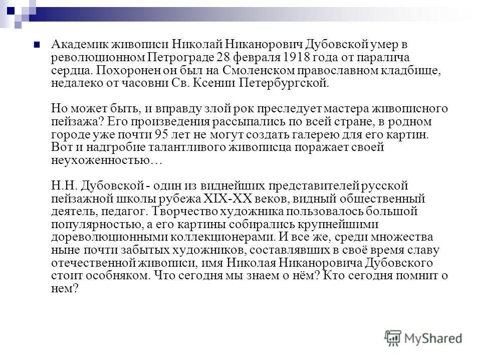 Академик живописи Николай Никанорович Дубовской умер в революционном Петрограде 28 февраля 1918 года от паралича сердца. Похоронен он был на Смоленском православном кладбище, недалеко от часовни Св. Ксении Петербургской. Но может быть, и вправду злой