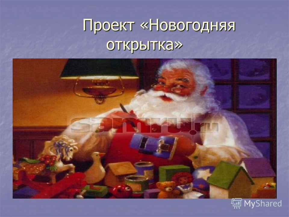 Проект «Новогодняя открытка» Проект «Новогодняя открытка»