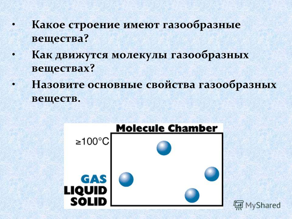 Какое строение имеют газообразные вещества? Как движутся молекулы газообразных веществах? Назовите основные свойства газообразных веществ.
