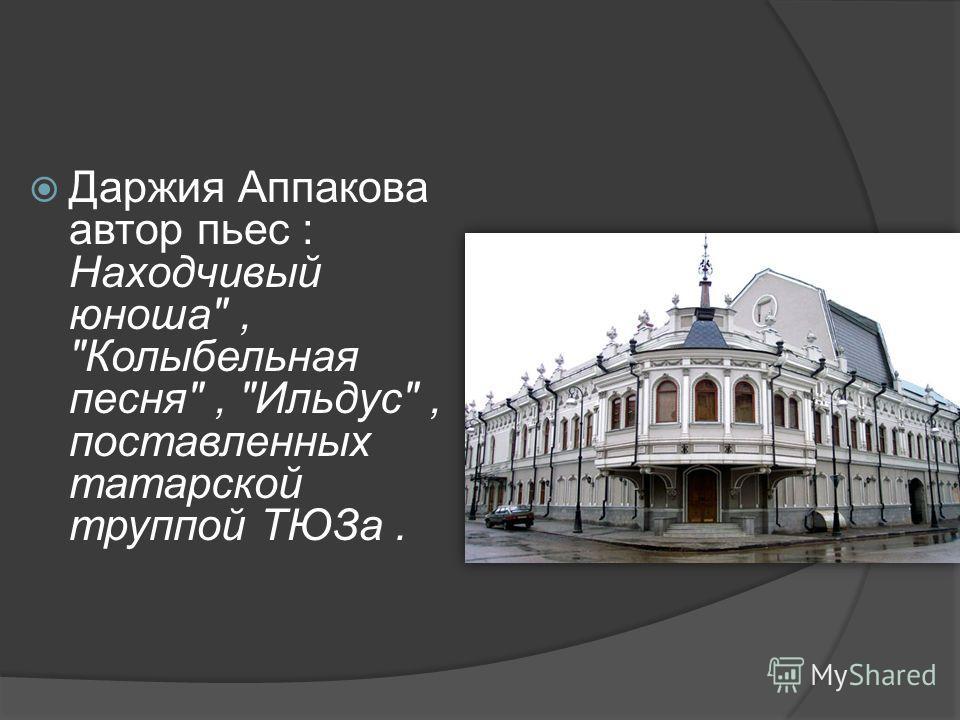 Даржия Аппакова автор пьес : Находчивый юноша, Колыбельная песня, Ильдус, поставленных татарской труппой ТЮЗа.