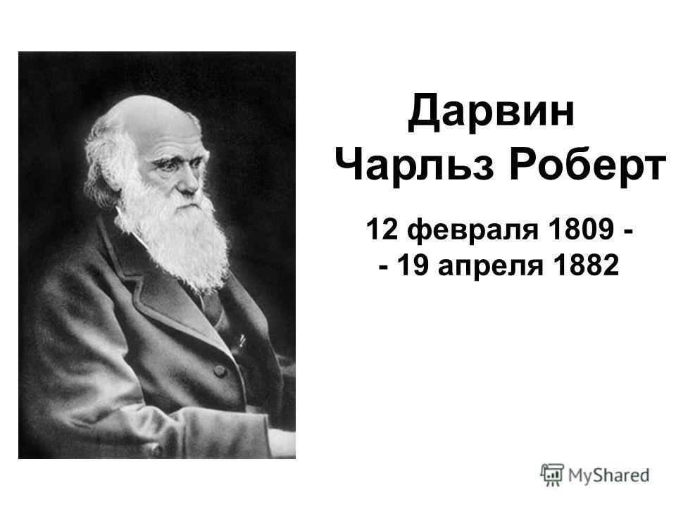 Дарвин Чарльз Роберт 12 февраля 1809 - - 19 апреля 1882
