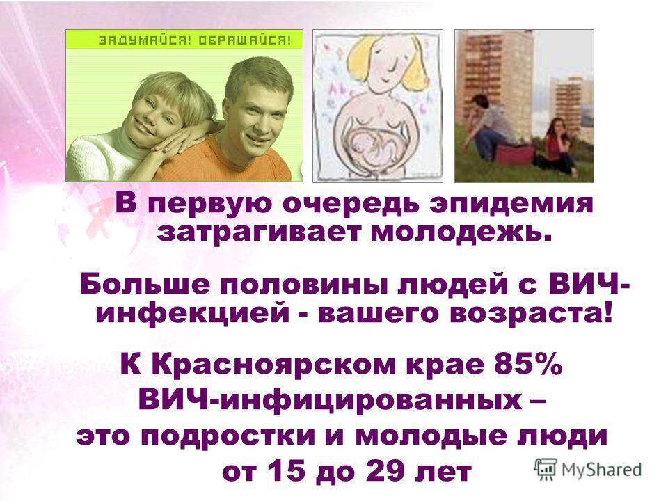 В первую очередь эпидемия затрагивает молодежь. Больше половины людей с ВИЧ- инфекцией - вашего возраста! К Красноярском крае 85% ВИЧ-инфицированных – это подростки и молодые люди от 15 до 29 лет