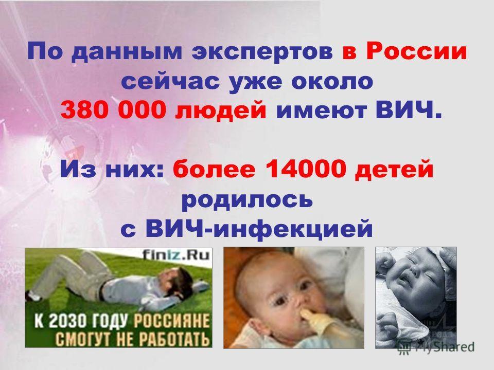 По данным экспертов в России сейчас уже около 380 000 людей имеют ВИЧ. Из них: более 14000 детей родилось с ВИЧ-инфекцией