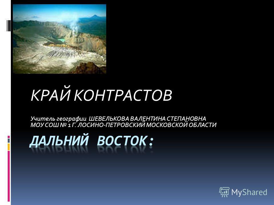 КРАЙ КОНТРАСТОВ Учитель географии ШЕВЕЛЬКОВА ВАЛЕНТИНА СТЕПАНОВНА МОУ СОШ 1 Г. ЛОСИНО-ПЕТРОВСКИЙ МОСКОВСКОЙ ОБЛАСТИ