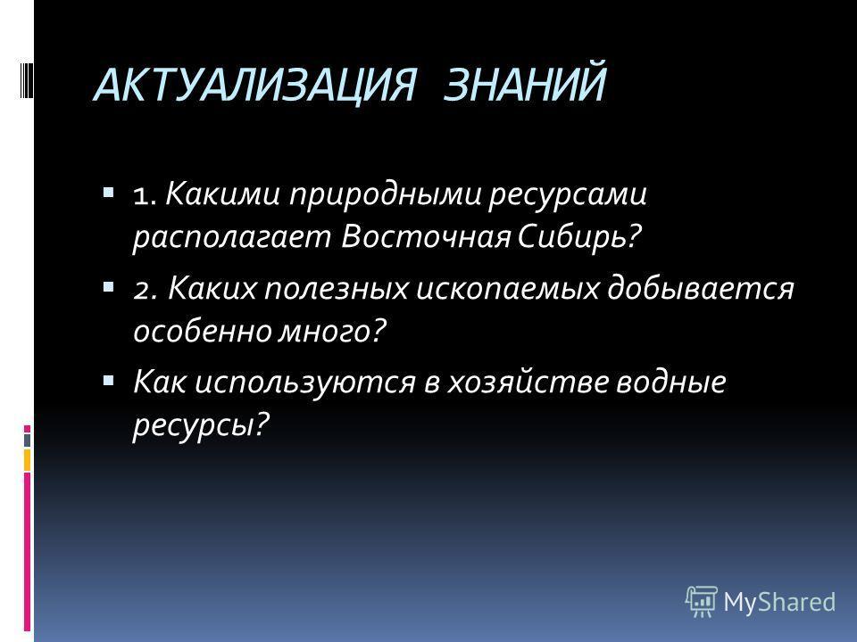 АКТУАЛИЗАЦИЯ ЗНАНИЙ 1. Какими природными ресурсами располагает Восточная Сибирь? 2. Каких полезных ископаемых добывается особенно много? Как используются в хозяйстве водные ресурсы?