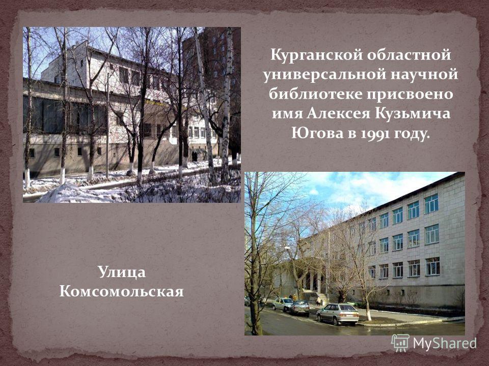 Улица Комсомольская Курганской областной универсальной научной библиотеке присвоено имя Алексея Кузьмича Югова в 1991 году.