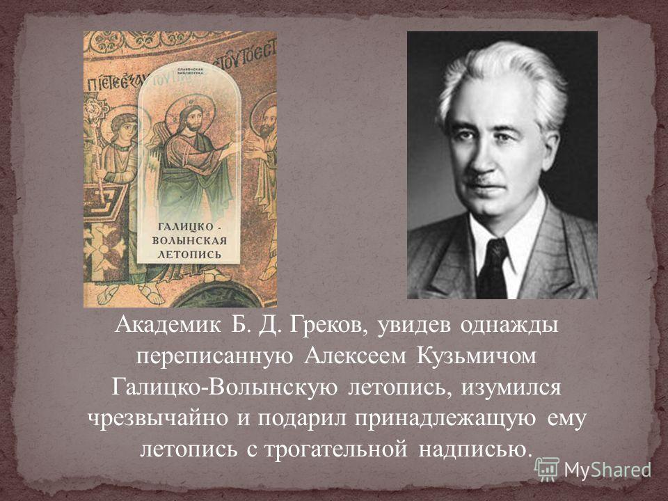 Академик Б. Д. Греков, увидев однажды переписанную Алексеем Кузьмичом Галицко-Волынскую летопись, изумился чрезвычайно и подарил принадлежащую ему летопись с трогательной надписью.
