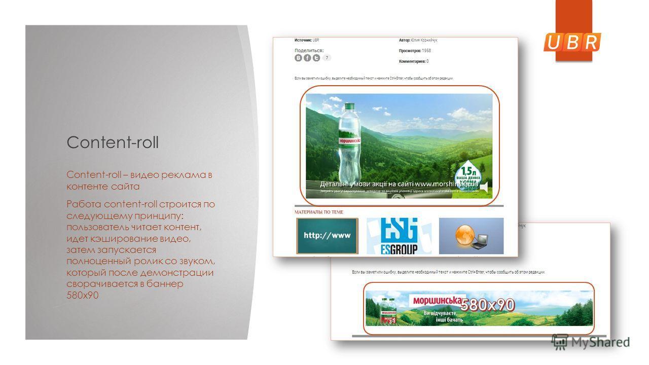 Content-roll Content-roll – видео реклама в контенте сайта Работа content-roll строится по следующему принципу: пользователь читает контент, идет кэширование видео, затем запускается полноценный ролик со звуком, который после демонстрации сворачивает