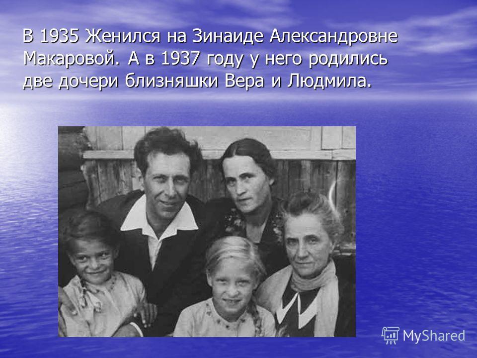 В 1935 Женился на Зинаиде Александровне Макаровой. А в 1937 году у него родились две дочери близняшки Вера и Людмила. В 1935 Женился на Зинаиде Александровне Макаровой. А в 1937 году у него родились две дочери близняшки Вера и Людмила.