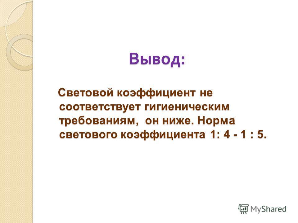 Вывод : Световой коэффициент не соответствует гигиеническим требованиям, он ниже. Норма светового коэффициента 1: 4 - 1 : 5.