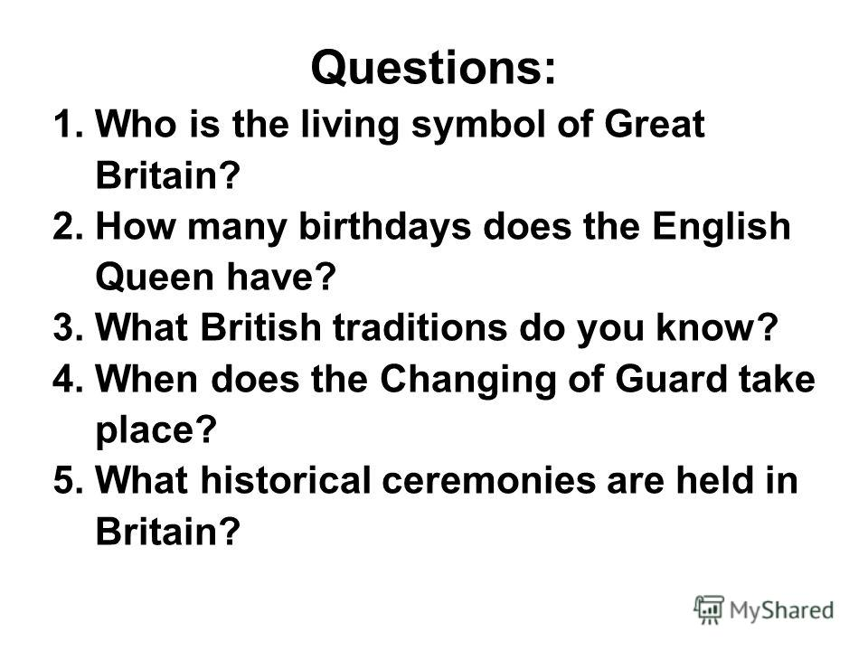 Questions: 1. Who is the living symbol of Great Britain? 2. How many birthdays does the English Queen have? 3. What British traditions do you know? 4. When does the Changing of Guard take place? 5. What historical ceremonies are held in Britain?