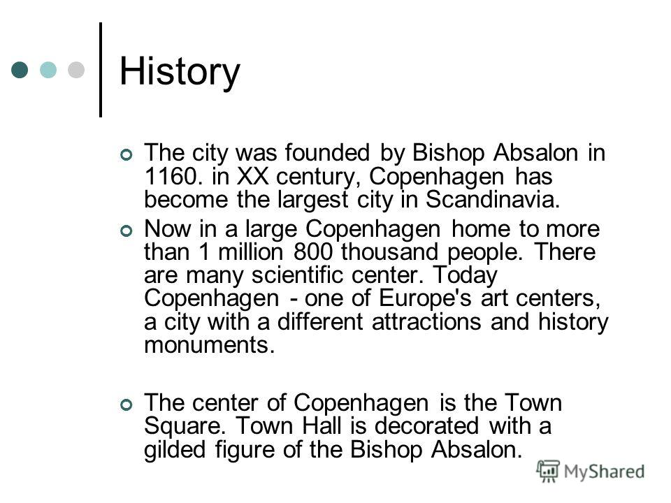 History The city was founded by Bishop Absalon in 1160. in XX century, Copenhagen has become the largest city in Scandinavia. Now in a large Copenhagen home to more than 1 million 800 thousand people. There are many scientific center. Today Copenhage
