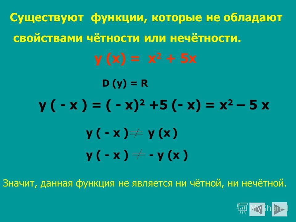 Существуют функции, которые не обладают свойствами чётности или нечётности. у (х) = х 2 + 5х у ( - х ) = ( - х) 2 +5 (- х) = х 2 – 5 х у ( - х ) у (х ) у ( - х ) - у (х ) Значит, данная функция не является ни чётной, ни нечётной. D (y) = R