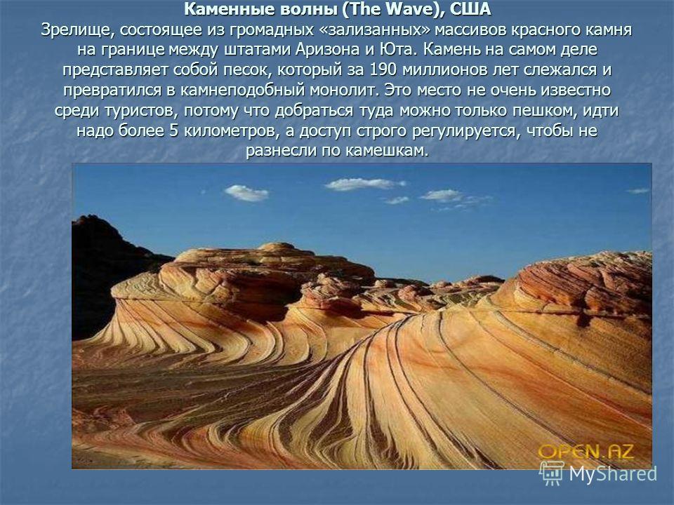 Каменные волны (The Wave), США Зрелище, состоящее из громадных «зализанных» массивов красного камня на границе между штатами Аризона и Юта. Камень на самом деле представляет собой песок, который за 190 миллионов лет слежался и превратился в камнеподо