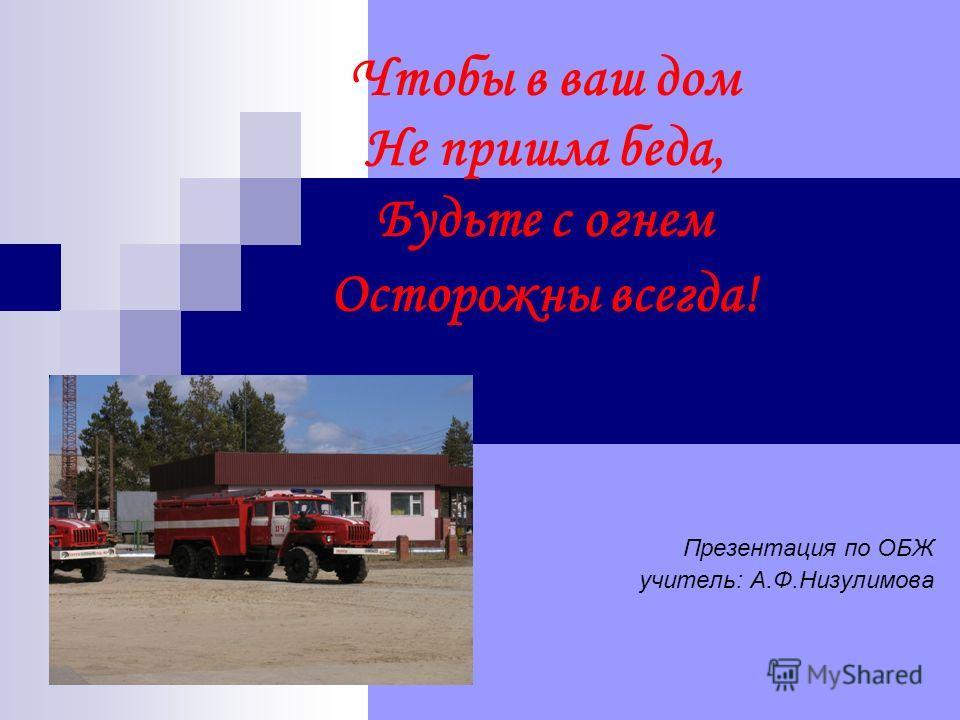 Чтобы в ваш дом Не пришла беда, Будьте с огнем Осторожны всегда! Презентация по ОБЖ учитель: А.Ф.Низулимова