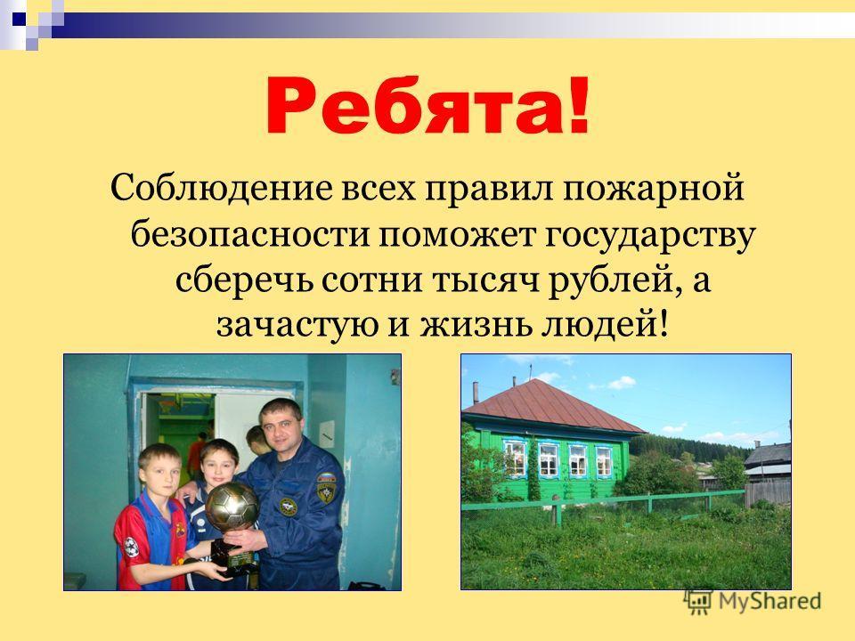 Ребята! Соблюдение всех правил пожарной безопасности поможет государству сберечь сотни тысяч рублей, а зачастую и жизнь людей!