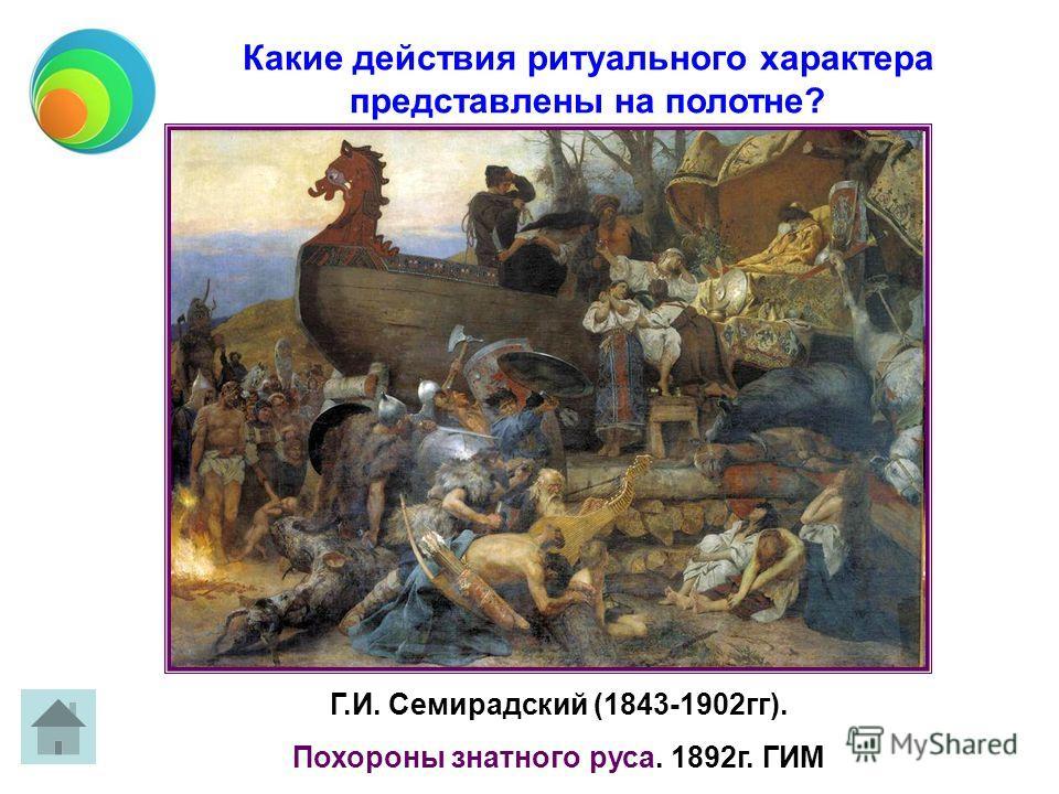 Г.И. Семирадский (1843-1902гг). Похороны знатного руса. 1892г. ГИМ Какие действия ритуального характера представлены на полотне?