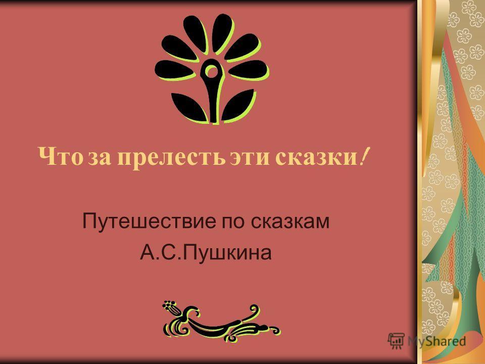 Что з а п релесть э ти с казки ! Путешествие по сказкам А.С.Пушкина