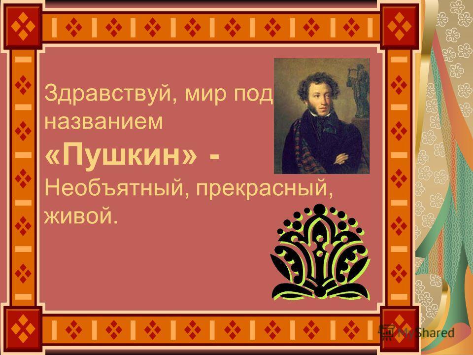Здравствуй, мир под названием «Пушкин» - Необъятный, прекрасный, живой.