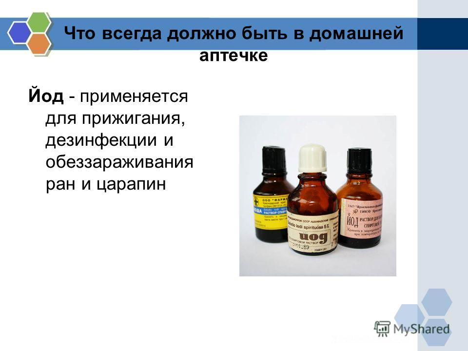 Что всегда должно быть в домашней аптечке Йод - применяется для прижигания, дезинфекции и обеззараживания ран и царапин