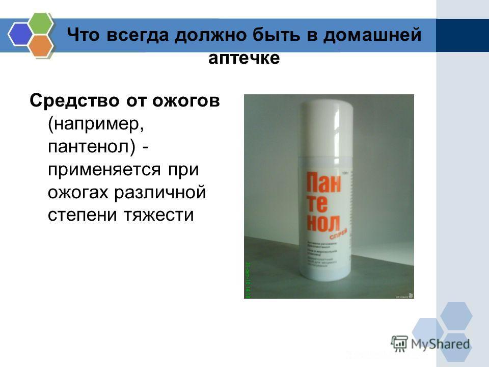 Что всегда должно быть в домашней аптечке Средство от ожогов (например, пантенол) - применяется при ожогах различной степени тяжести