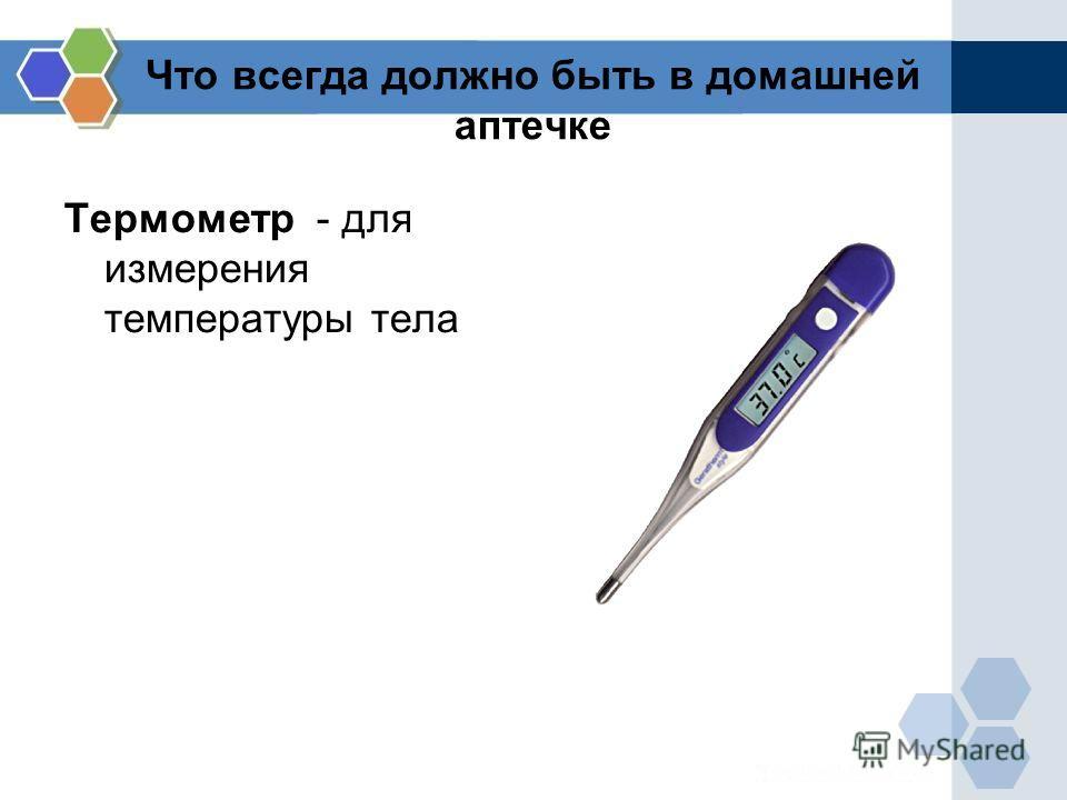 Что всегда должно быть в домашней аптечке Термометр - для измерения температуры тела