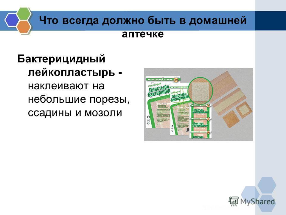 Что всегда должно быть в домашней аптечке Бактерицидный лейкопластырь - наклеивают на небольшие порезы, ссадины и мозоли