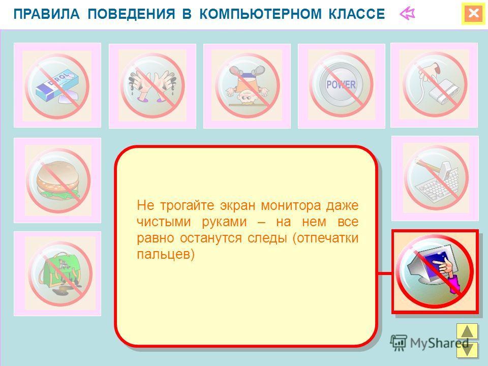 ПРАВИЛА ПОВЕДЕНИЯ В КОМПЬЮТЕРНОМ КЛАССЕ Не трогайте экран монитора даже чистыми руками – на нем все равно останутся следы (отпечатки пальцев)