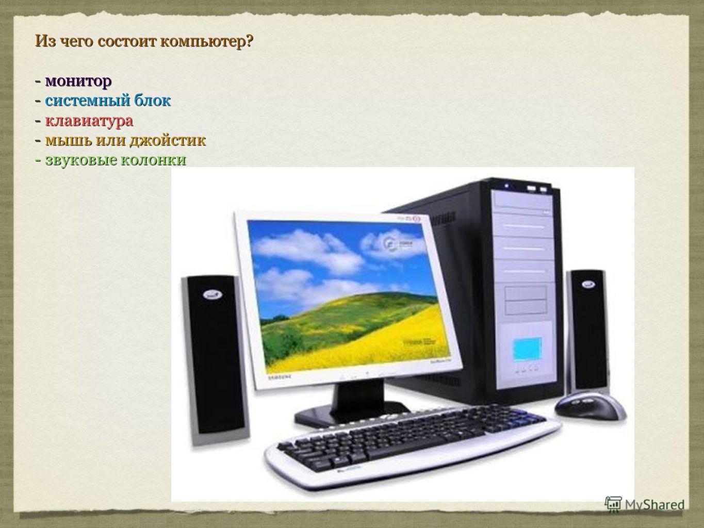 Из чего состоит компьютер? - монитор - системный блок - клавиатура - мышь или джойстик - звуковые колонки