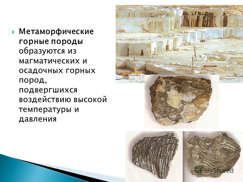 Метаморфические горные породы образуются из магматических и осадочных горных пород, подвергшихся воздействию высокой температуры и давления