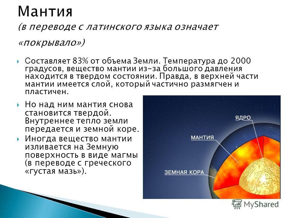 С оставляет 83% от объема Земли. Т емпература до 2000 градусов, вещество мантии из-за большого давления находится в твердом состоянии. Правда, в верхней части мантии имеется слой, который частично размягчен и пластичен. Но над ним мантия снова станов