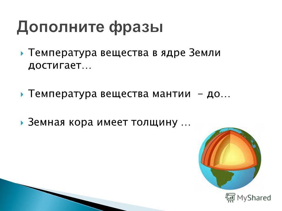 Дополните фразы Температура вещества в ядре Земли достигает… Температура вещества мантии - до… Земная кора имеет толщину …