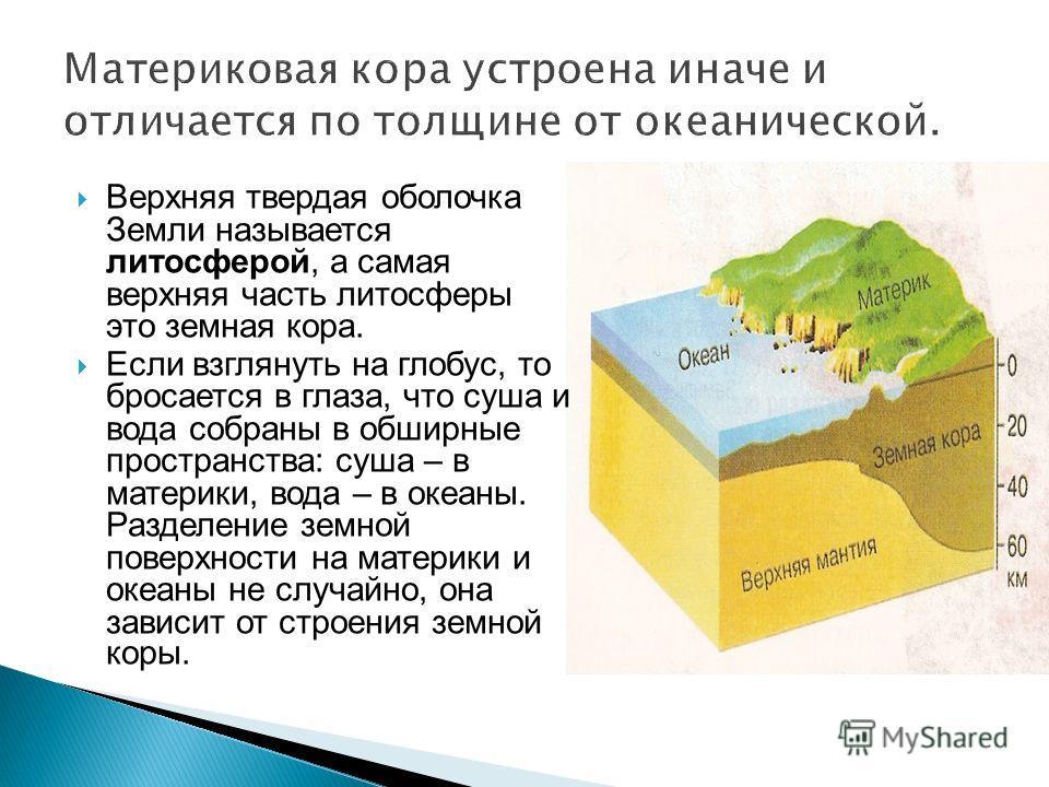 Верхняя твердая оболочка Земли называется литосферой, а самая верхняя часть литосферы это земная кора. Если взглянуть на глобус, то бросается в глаза, что суша и вода собраны в обширные пространства: суша – в материки, вода – в океаны. Разделение зем