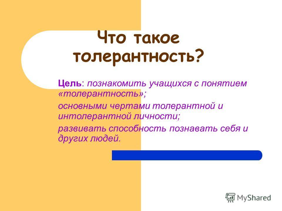 Что такое толерантность? Цель: познакомить учащихся с понятием «толерантность»; основными чертами толерантной и интолерантной личности; развивать способность познавать себя и других людей.