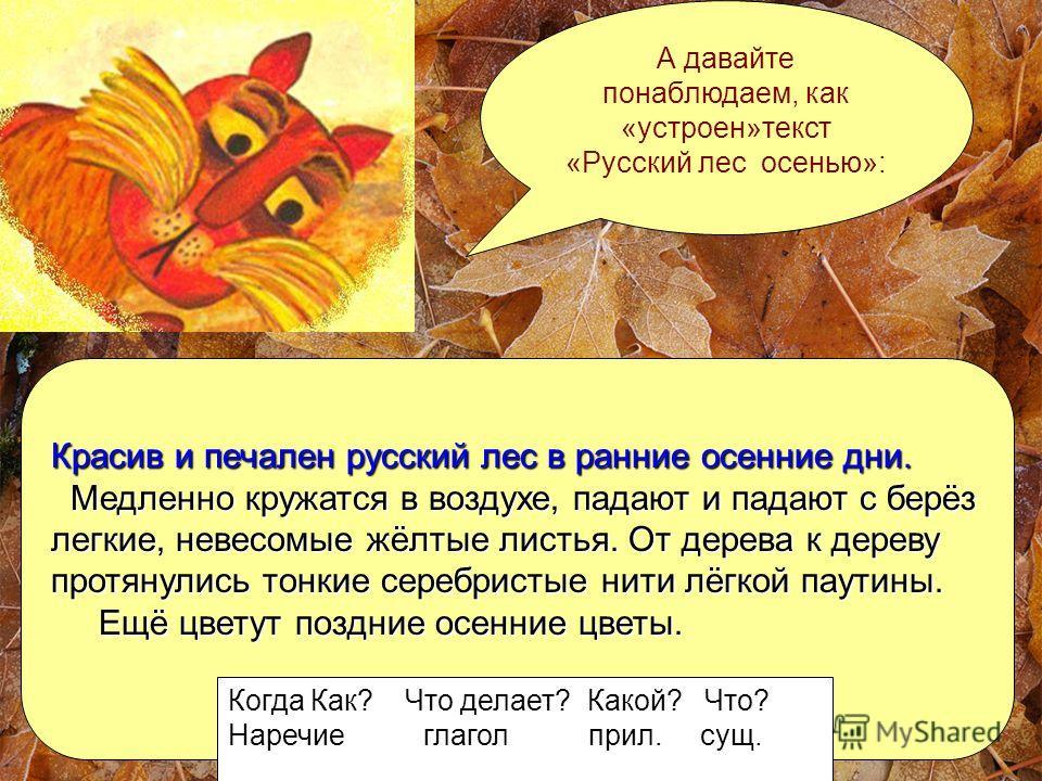 А давайте понаблюдаем, как «устроен»текст «Русский лес осенью»: Красив и печален русский лес в ранние осенние дни. Медленно кружатся в воздухе, падают и падают с берёз Медленно кружатся в воздухе, падают и падают с берёз легкие, невесомые жёлтые лист