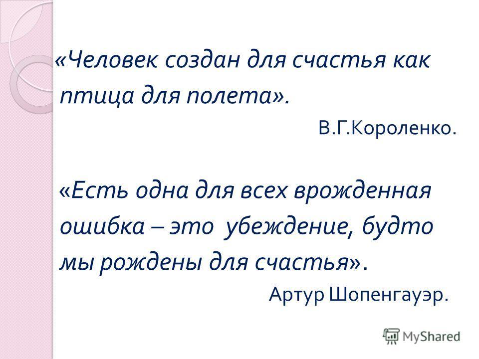 « Человек создан для счастья как птица для полета ». В. Г. Короленко. « Есть одна для всех врожденная ошибка – это убеждение, будто мы рождены для счастья ». Артур Шопенгауэр.