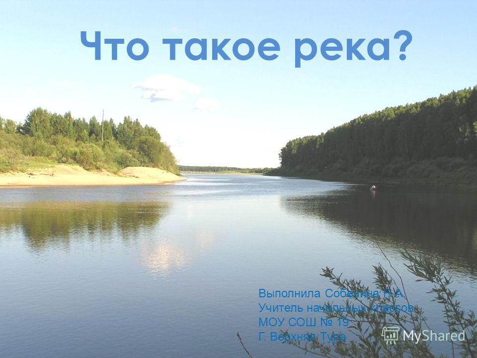 Что такое река? Выполнила Собенина Н.А. Учитель начальных классов МОУ СОШ 19 Г. Верхняя Тура