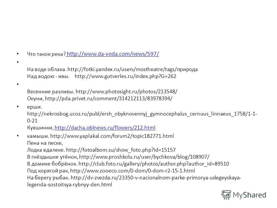 Что такое река? http://www.da-voda.com/news/597/ http://www.da-voda.com/news/597/ На воде облака. http://fotki.yandex.ru/users/mostheatre/tags/природа Над водою - ивы. http://www.gutverles.ru/index.php?G=262 Весенние разливы. http://www.photosight.ru